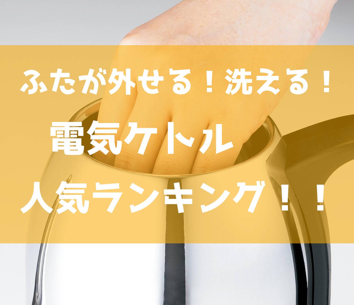 「電気ケトル」- ふたが外せて洗える、最強おすすめ人気ランキング